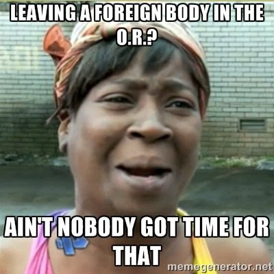 Leaving a foreign body in the OR?  Aint' nobody got time for that humor memem photo