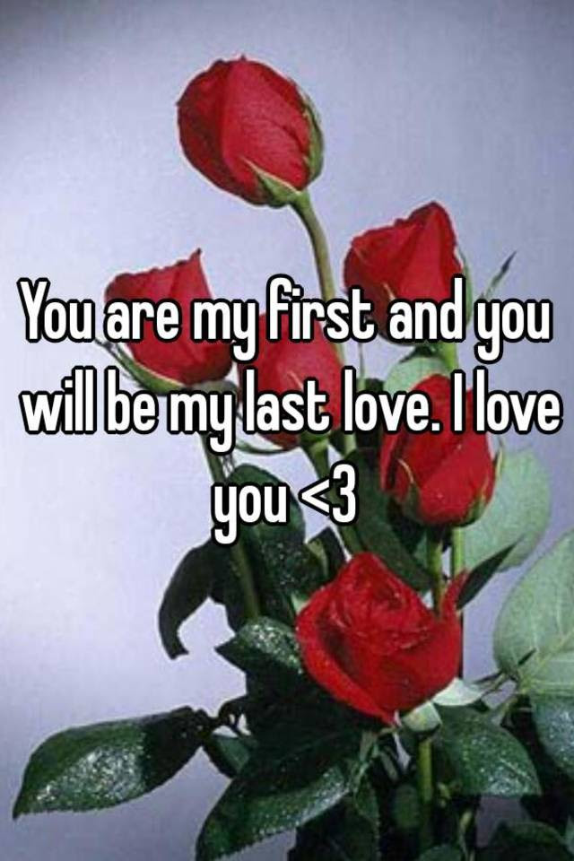 You Are My First And You Will Be My Last Love I Love You