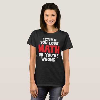 Either You Love Math or You're Wrong Geek T-Shirt