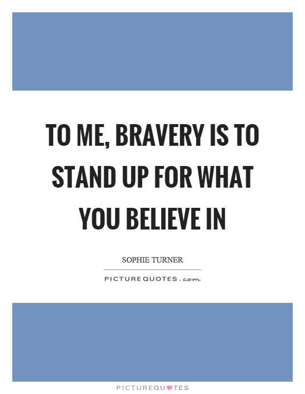 To Me Bravery Is To Stand Up For What You Believe In Picture Quotes