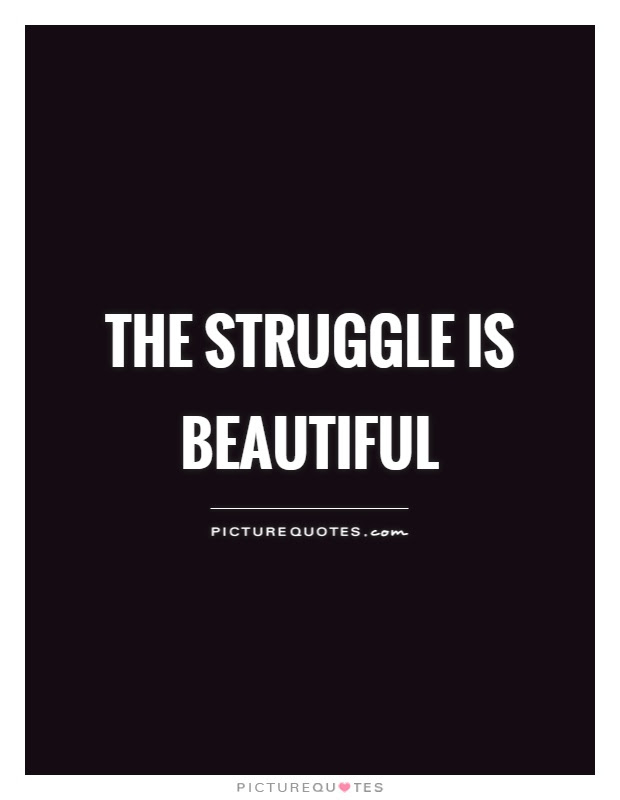 The Struggle Is Beautiful Picture Quotes