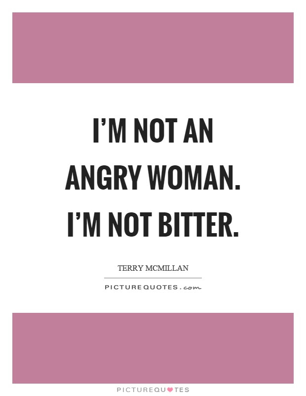 Im Not An Angry Woman Im Not Bitter Picture Quotes