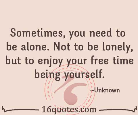 Sometimes You Need To Be Alone Not To Be Lonely But To Enjoy Your