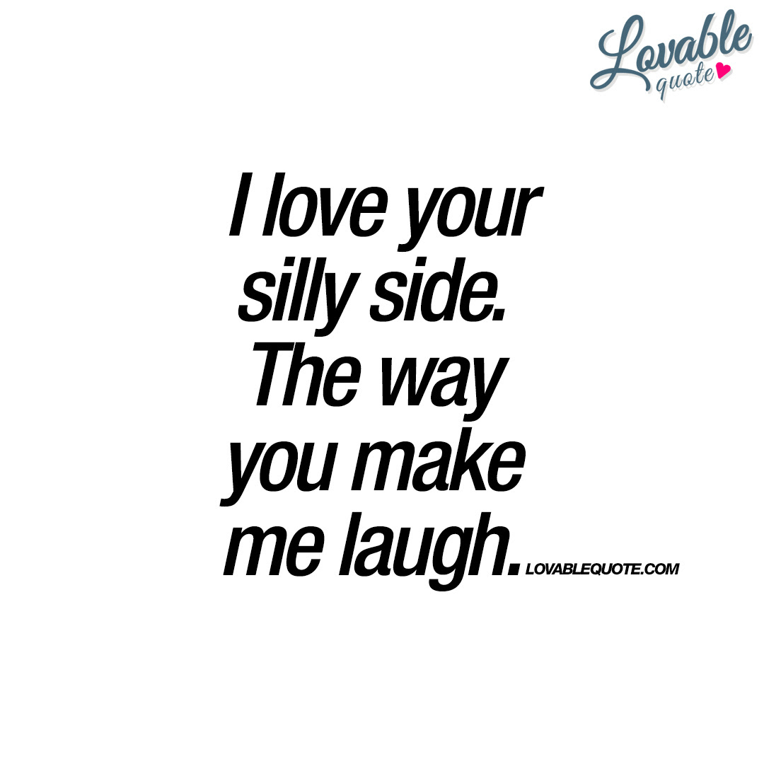 I Love Your Silly Side The Way You Make Me Laugh Happy Quote