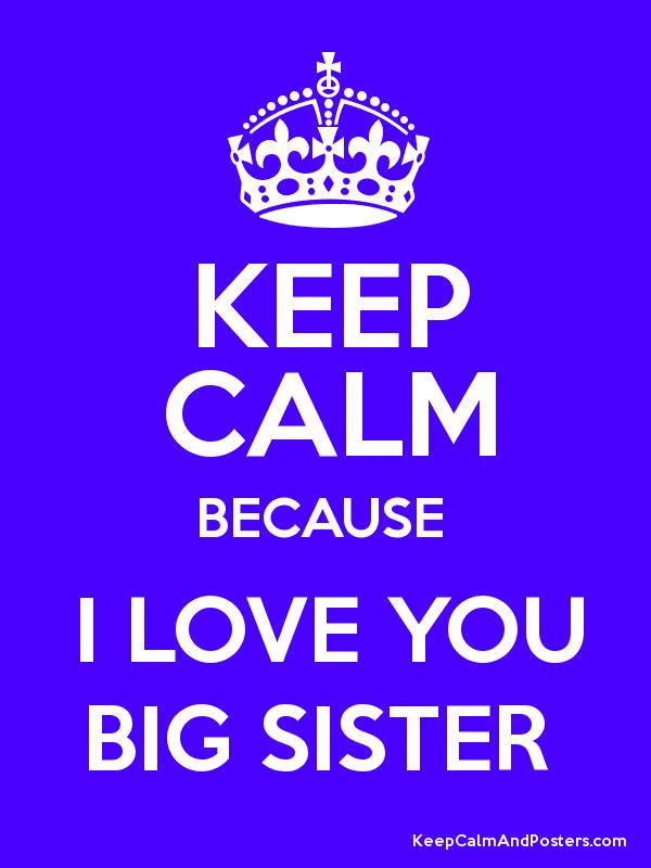 Keep Calm Because I Love You Big Sister Keep Calm And Posters