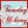 Tuesday Alchemy