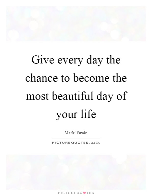 Give Every Day The Chance To Become The Most Beautiful Day Of