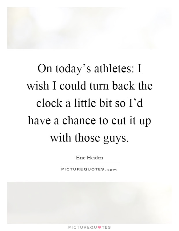 On Todays Athletes I Wish I Could Turn Back The Clock A Little