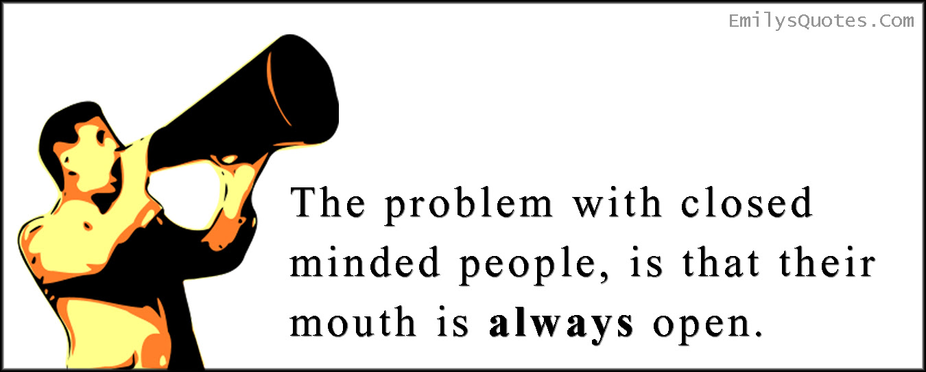 The Problem With Closed Minded People Is That Their Mouth Is Always