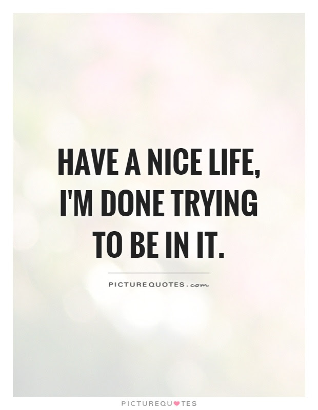 Have A Nice Life Im Done Trying To Be In It Picture Quotes