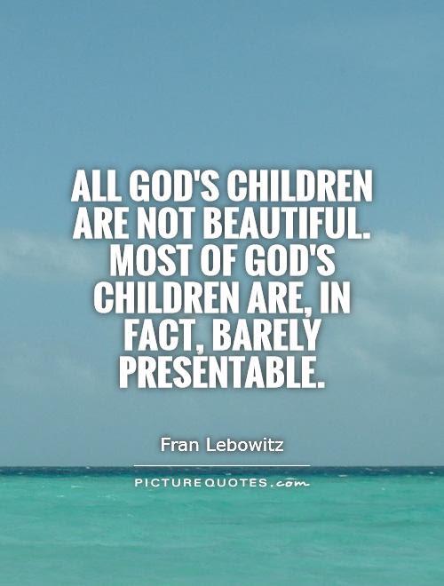 All Gods Children Are Not Beautiful Most Of Gods Children