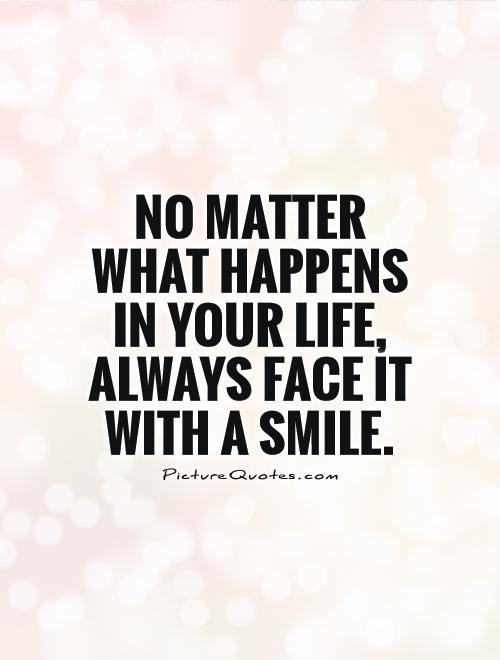 No Matter What Happens In Your Life Always Face It With A Smile