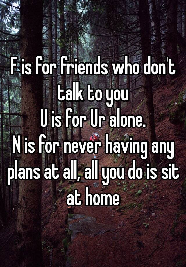 F Is For Friends Who Dont Talk To You U Is For Ur Alone N Is For Never