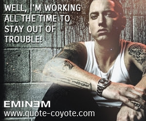 Eminem Well Im Working All The Time To Stay Out Of Troub