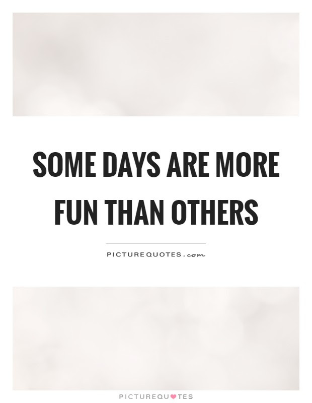 Some Days Are More Fun Than Others Picture Quotes