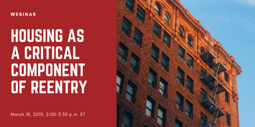 Webinar: Housing as a Critical Component of Reentry / March 18, 2019, 2:00-3:30 p.m. ET