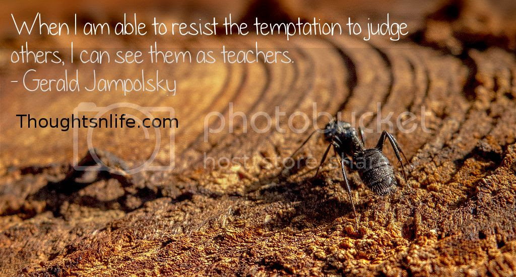 Thoughtsnlife.com :When I am able to resist the temptation to judge others, I can see them as teachers. - Gerald Jampolsky