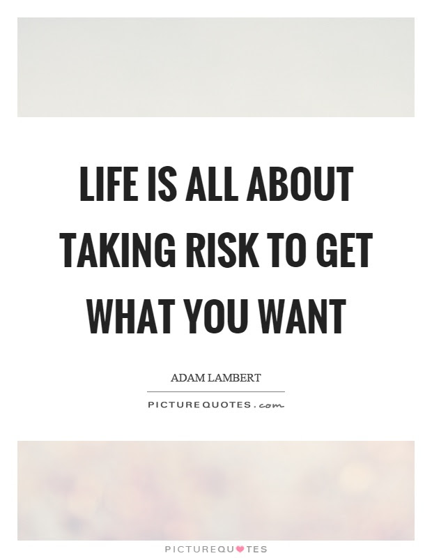 Life Is All About Taking Risk To Get What You Want Picture Quotes