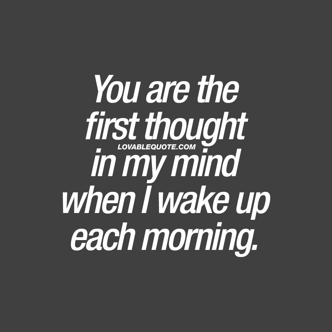 Cute Quote You Are The First Thought In My Mind When I Wake Up Each