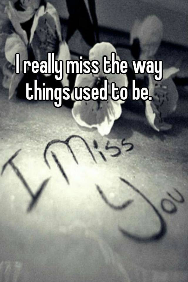 I Really Miss The Way Things Used To Be