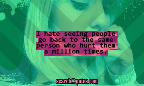 I Hate Seeing People Go Back To The Same Person Who Hurt Them A