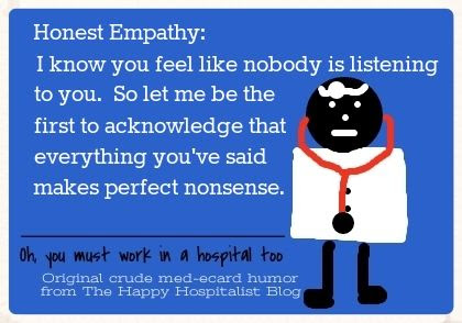 Honest Empathy:  I know you feel like nobody is listening to you.  So let me be the first to acknowledge that everything you've said makes perfect nonsense doctor ecard humor photo.