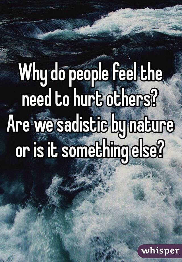 Why Do People Feel The Need To Hurt Others Are We Sadistic By
