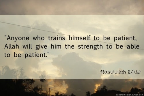 """Anyone who trains himslef to be patient, Allah will give him the strenght to be able to be patient."" (Rasulullah SAW)"