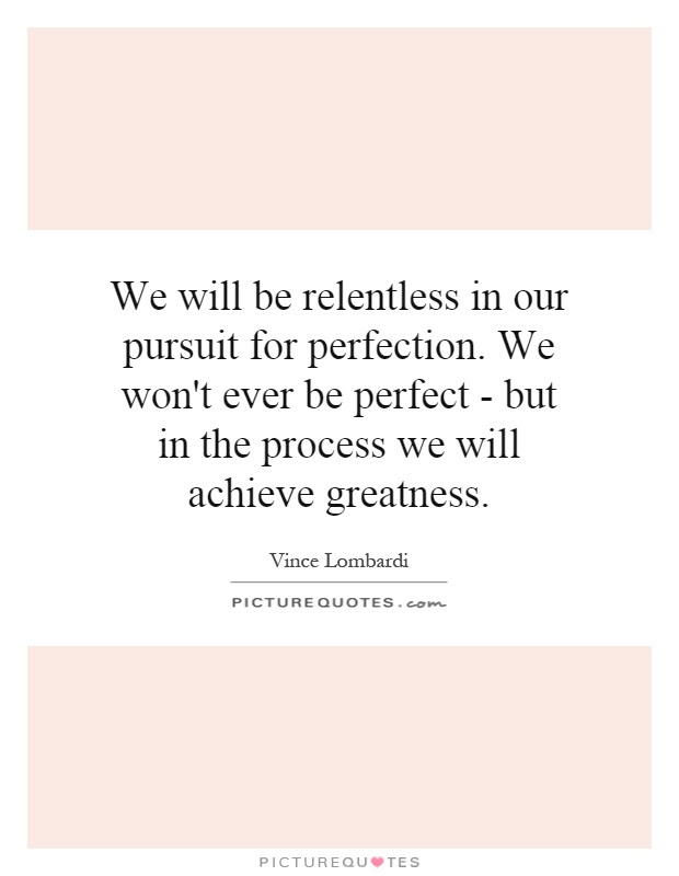 We Will Be Relentless In Our Pursuit For Perfection We Wont