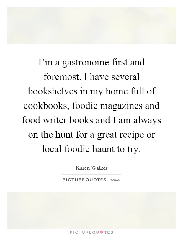Im A Gastronome First And Foremost I Have Several Bookshelves