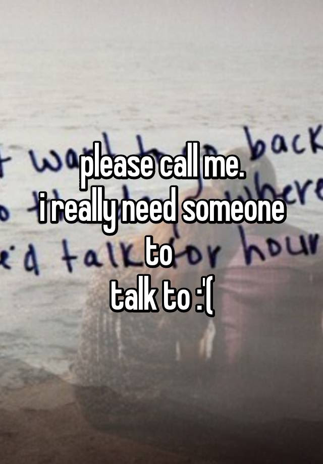Please Call Me I Really Need Someone To Talk To