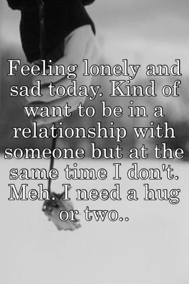 Feeling Lonely And Sad Today Kind Of Want To Be In A Relationship