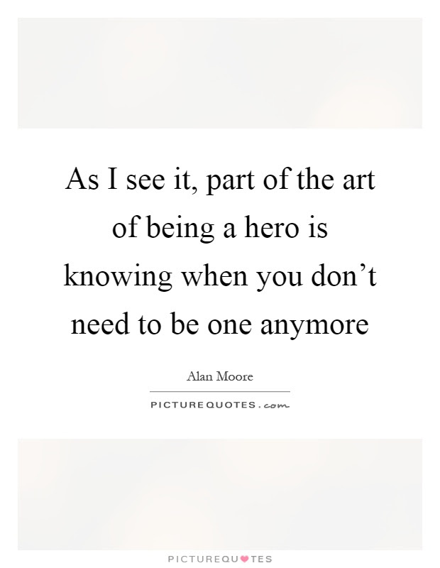 As I See It Part Of The Art Of Being A Hero Is Knowing When You