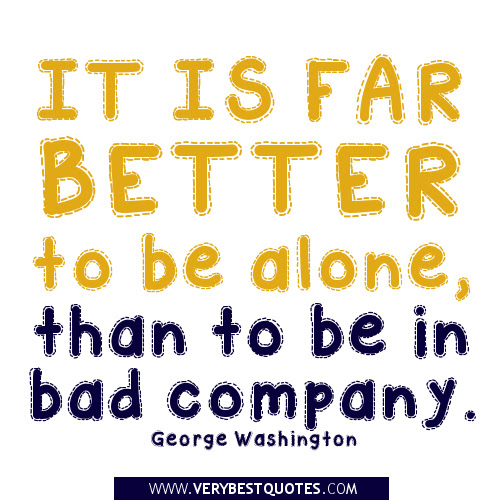 Its Better To Be Alone Than To Be In Bad Company Quotespicturescom