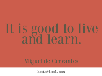 Quote About Life It Is Good To Live And Learn