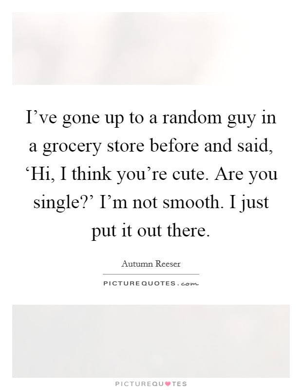 Ive Gone Up To A Random Guy In A Grocery Store Before And Said
