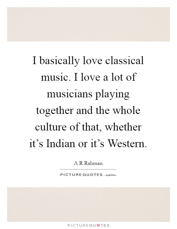 I Basically Love Classical Music I Love A Lot Of Musicians Picture Quotes