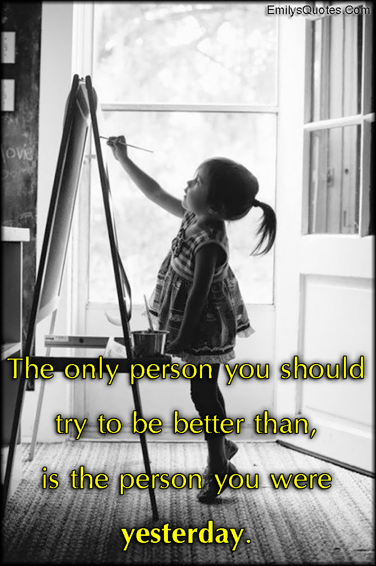 The Only Person You Should Try To Be Better Than Is The Person You