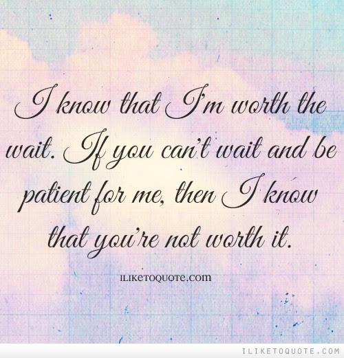I Know That Im Worth The Wait If You Cant Wait And Be Patient For