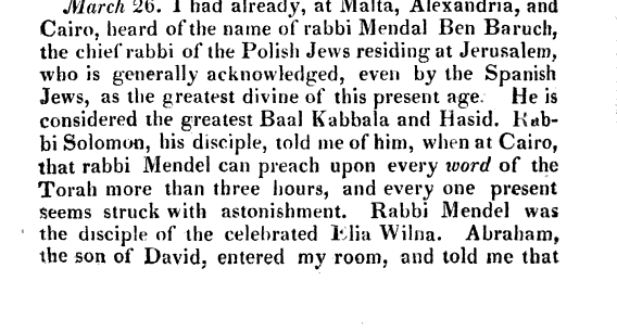 March 26 I had already at Malta Alexandria and Cairo heard of the name of rabbi Mendal Ben Baruch the chief rabbi of the Polish Jews residing at Jerusalem who is generally acknowledged even by the Spanish Jews as the greatest divine of this present age He is considered the greatest Baal Kabbala and Hasid Hab bi Solomon his disciple told me of him when at Cairo that rabbi Mendel can preach upon every word of the Torah more than three hours and every one present Seems struck with astonishment Rabbi Mendel was the disciple of the celebrated I lia Wilna Abraham the son of David entered my room and told me that