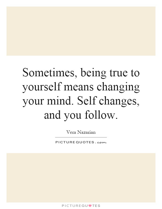 Sometimes Being True To Yourself Means Changing Your Mind Self