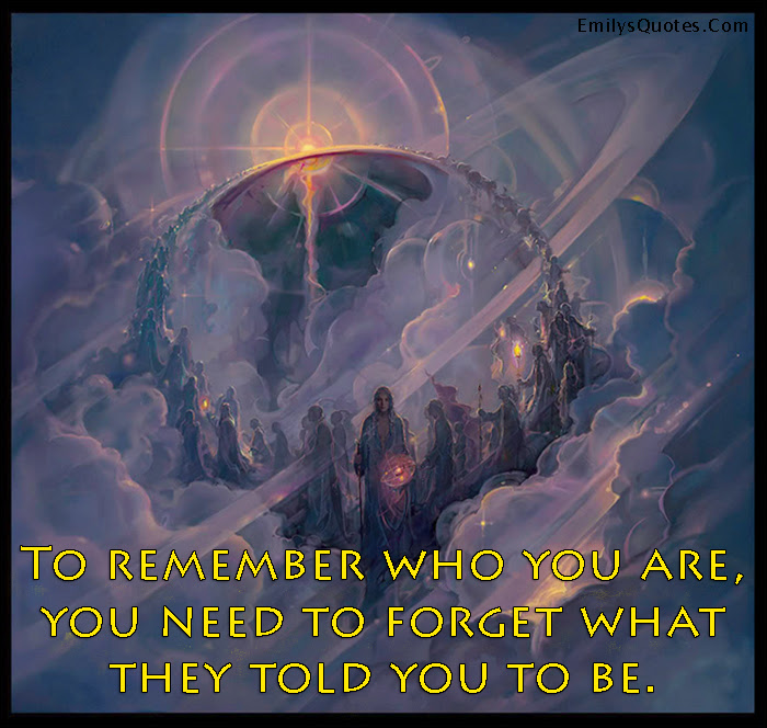 To Remember Who You Are You Need To Forget What They Told You To Be