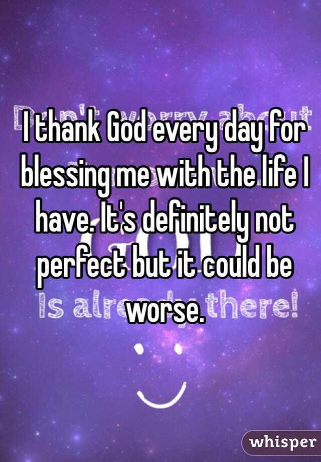 I Thank God Every Day For Blessing Me With The Life I Have Its