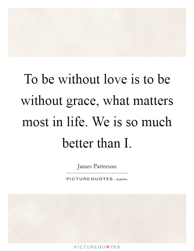 To Be Without Love Is To Be Without Grace What Matters Most In