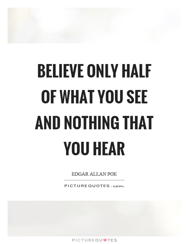 Believe Only Half Of What You See And Nothing That You Hear