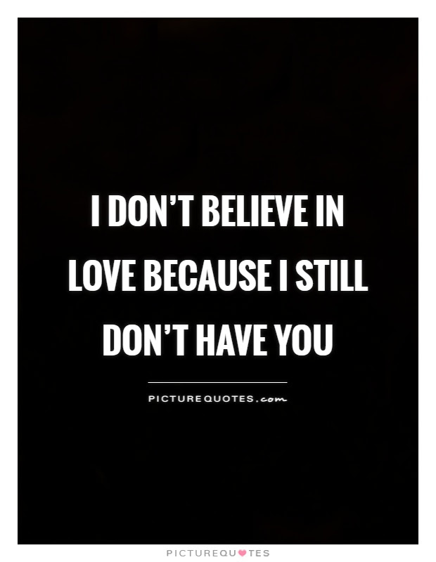 I Dont Believe In Love Because I Still Dont Have You Picture Quotes