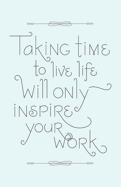 taking time to live will only inspire your work - how true, it's so important to enjoy life, and it will shine through in your work!