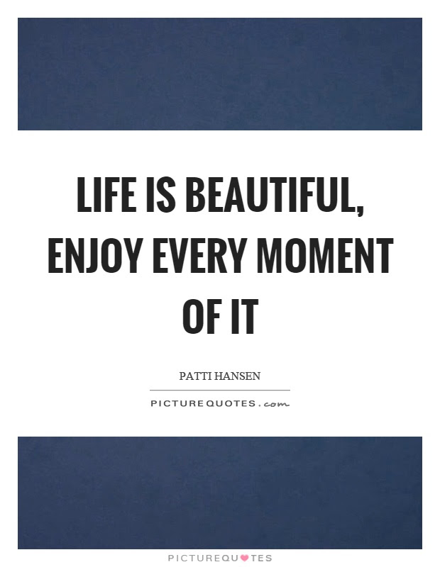 Life Is Beautiful Enjoy Every Moment Of It Picture Quotes