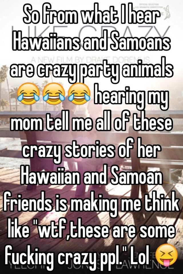 So From What I Hear Hawaiians And Samoans Are Crazy Party Animals