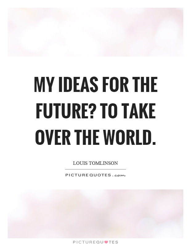 My Ideas For The Future To Take Over The World Picture Quotes